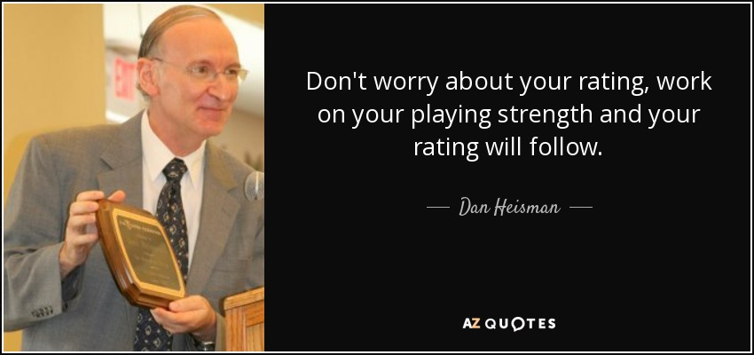 Don't worry about your rating, work on your playing strength and your rating will follow. - Dan Heisman