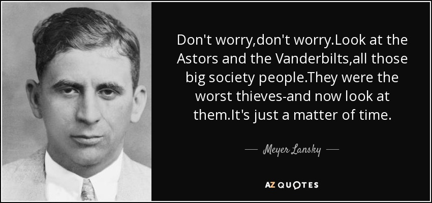 Don't worry,don't worry.Look at the Astors and the Vanderbilts,all those big society people.They were the worst thieves-and now look at them.It's just a matter of time. - Meyer Lansky