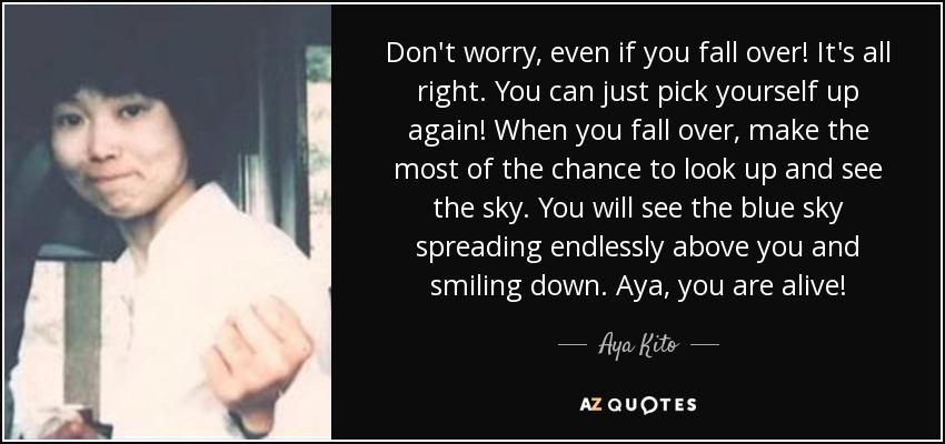 Don't worry, even if you fall over! It's all right. You can just pick yourself up again! When you fall over, make the most of the chance to look up and see the sky. You will see the blue sky spreading endlessly above you and smiling down. Aya, you are alive! - Aya Kito