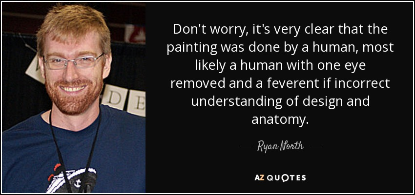 Don't worry, it's very clear that the painting was done by a human, most likely a human with one eye removed and a feverent if incorrect understanding of design and anatomy. - Ryan North