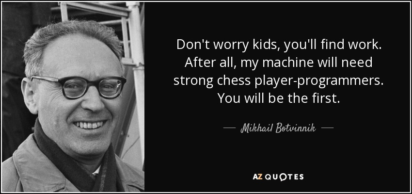 Don't worry kids, you'll find work. After all, my machine will need strong chess player-programmers. You will be the first. - Mikhail Botvinnik