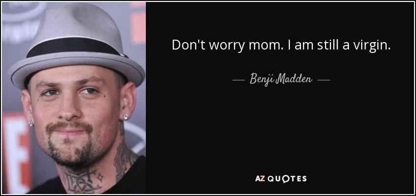 Don't worry mom . I am still a virgin. - Benji Madden