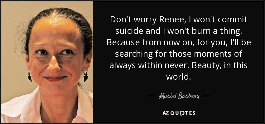 Don't worry Renee, I won't commit suicide and I won't burn a thing. Because from now on, for you, I'll be searching for those moments of always within never. Beauty, in this world. - Muriel Barbery