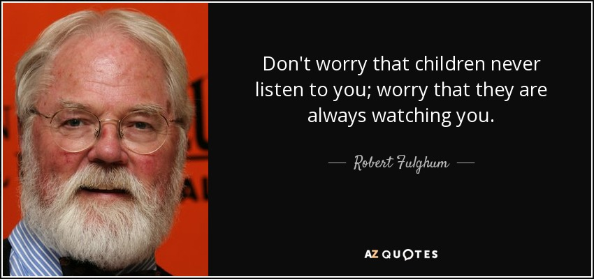 Don't worry that children never listen to you; worry that they are always watching you. - Robert Fulghum