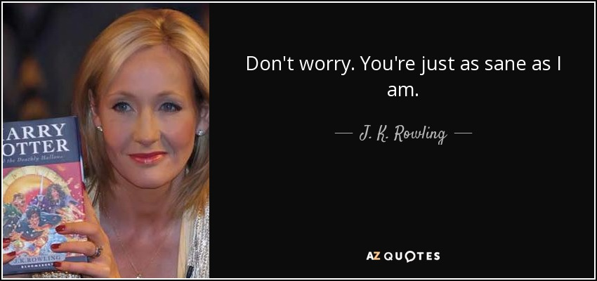 Don't worry. You're just as sane as I am. - J. K. Rowling