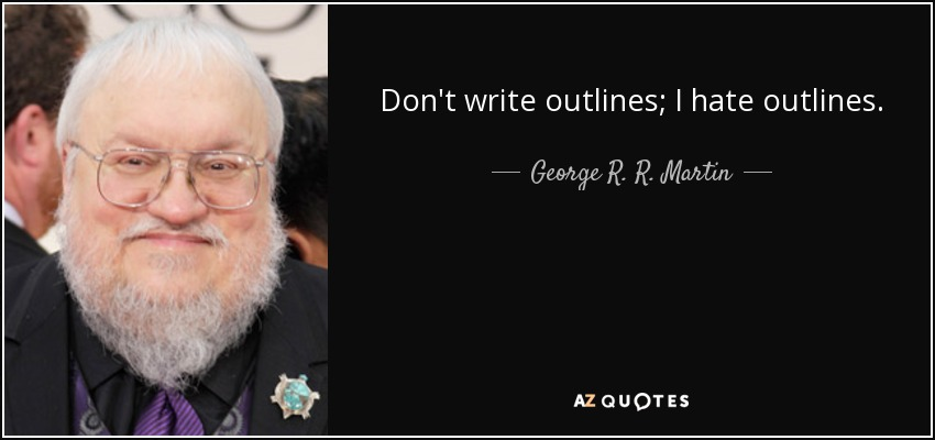 Don't write outlines; I hate outlines. - George R. R. Martin