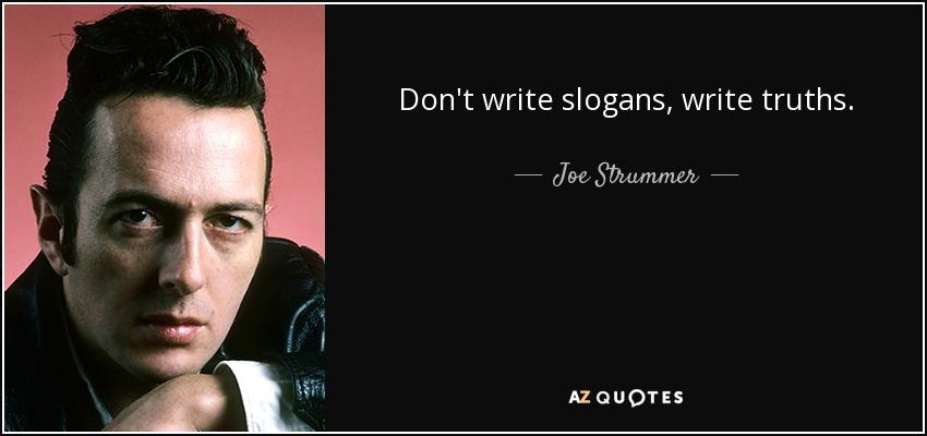 Don't write slogans, write truths. - Joe Strummer