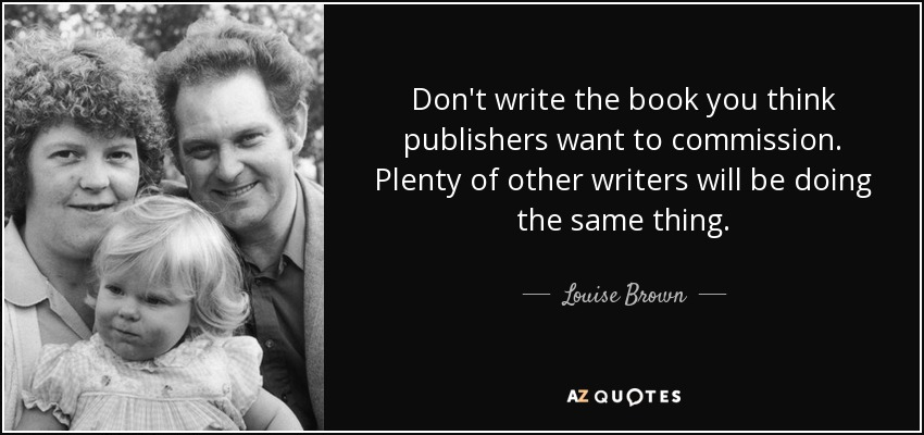 Don't write the book you think publishers want to commission. Plenty of other writers will be doing the same thing. - Louise Brown