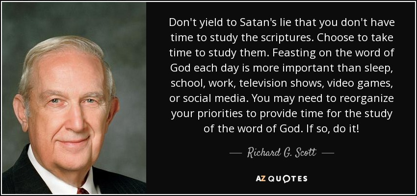Don't yield to Satan's lie that you don't have time to study the scriptures. Choose to take time to study them. Feasting on the word of God each day is more important than sleep, school, work, television shows, video games, or social media. You may need to reorganize your priorities to provide time for the study of the word of God. If so, do it! - Richard G. Scott