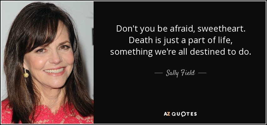 Don't you be afraid, sweetheart. Death is just a part of life, something we're all destined to do. - Sally Field