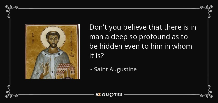 Don't you believe that there is in man a deep so profound as to be hidden even to him in whom it is? - Saint Augustine