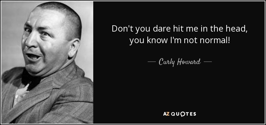 Don't you dare hit me in the head, you know I'm not normal! - Curly Howard