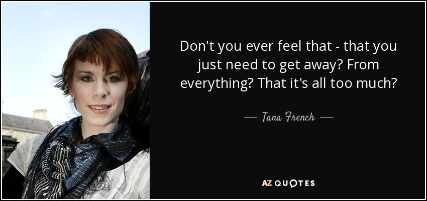 Don't you ever feel that - that you just need to get away? From everything? That it's all too much? - Tana French