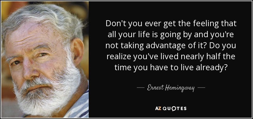 Don't you ever get the feeling that all your life is going by and you're not taking advantage of it? Do you realize you've lived nearly half the time you have to live already? - Ernest Hemingway