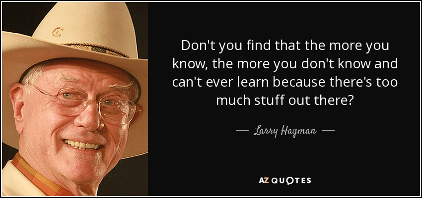Don't you find that the more you know, the more you don't know and can't ever learn because there's too much stuff out there? - Larry Hagman