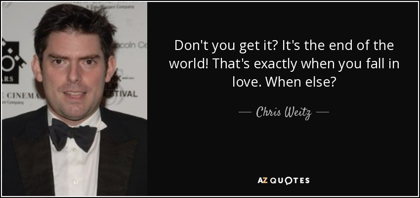 Don't you get it? It's the end of the world! That's exactly when you fall in love. When else? - Chris Weitz