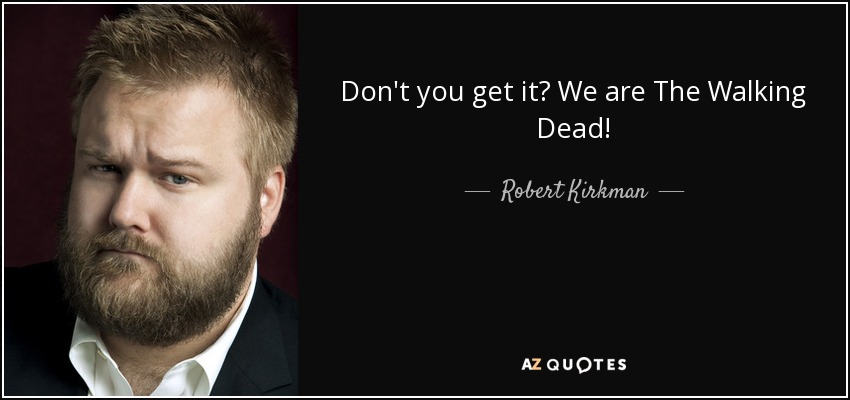 Don't you get it? We are The Walking Dead! - Robert Kirkman