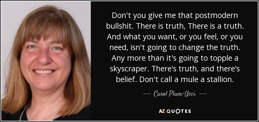 Don't you give me that postmodern bullshit. There is truth, There is a truth. And what you want, or you feel, or you need, isn't going to change the truth. Any more than it's going to topple a skyscraper. There's truth, and there's belief. Don't call a mule a stallion. - Carol Plum-Ucci