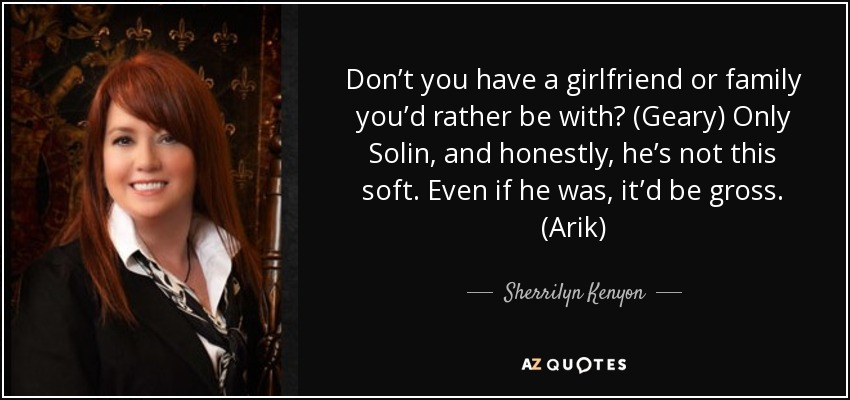 Don't you have a girlfriend or family you'd rather be with? (Geary) Only Solin, and honestly, he's not this soft. Even if he was, it'd be gross. (Arik) - Sherrilyn Kenyon