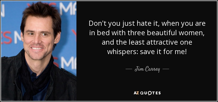Don't you just hate it, when you are in bed with three beautiful women, and the least attractive one whispers: save it for me! - Jim Carrey