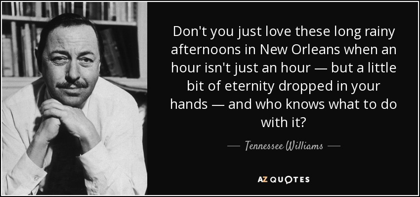 Don't you just love these long rainy afternoons in New Orleans when an hour isn't just an hour — but a little bit of eternity dropped in your hands — and who knows what to do with it? - Tennessee Williams