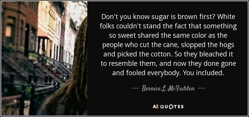 Don't you know sugar is brown first? White folks couldn't stand the fact that something so sweet shared the same color as the people who cut the cane, slopped the hogs and picked the cotton. So they bleached it to resemble them, and now they done gone and fooled everybody. You included. - Bernice L. McFadden