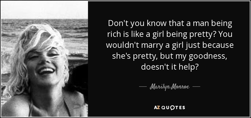 Marilyn Monroe Quote Dont You Know That A Man Being Rich Is Like