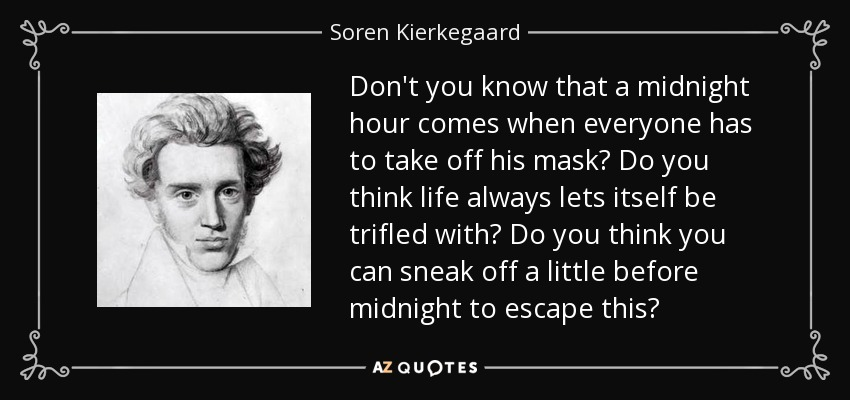 Don't you know that a midnight hour comes when everyone has to take off his mask? Do you think life always lets itself be trifled with? Do you think you can sneak off a little before midnight to escape this? - Soren Kierkegaard