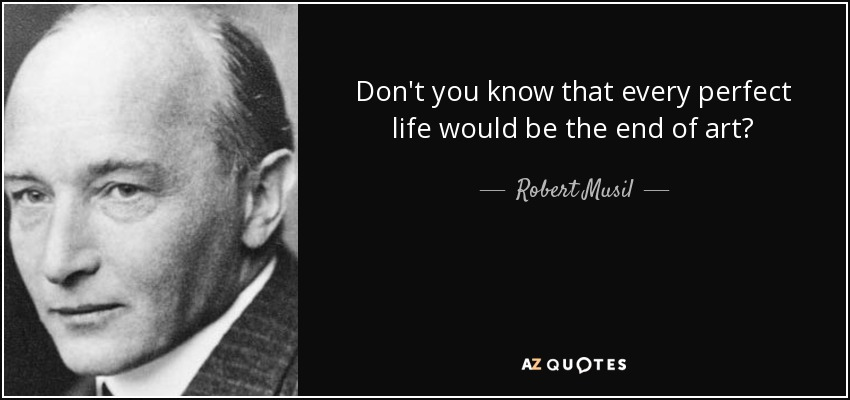 Don't you know that every perfect life would be the end of art? - Robert Musil