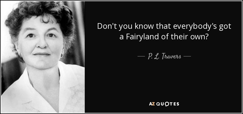 Don't you know that everybody's got a Fairyland of their own? - P. L. Travers