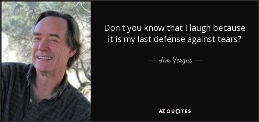 Don't you know that I laugh because it is my last defense against tears? - Jim Fergus