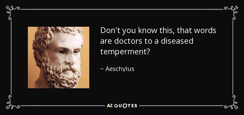 Don't you know this, that words are doctors to a diseased temperment? - Aeschylus