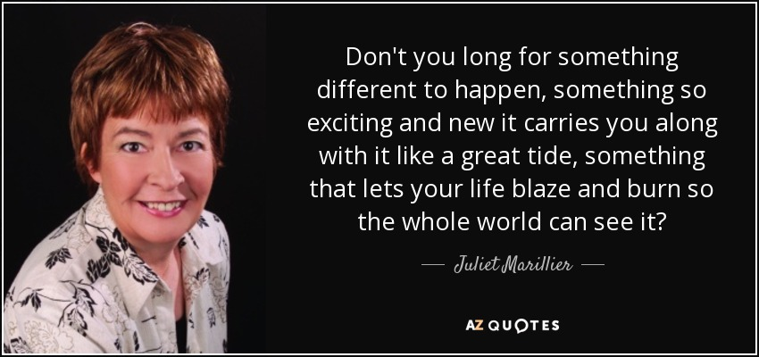 Don't you long for something different to happen, something so exciting and new it carries you along with it like a great tide, something that lets your life blaze and burn so the whole world can see it? - Juliet Marillier