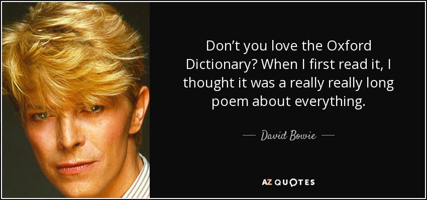 Don't you love the Oxford Dictionary? When I first read it, I thought it was a really really long poem about everything. - David Bowie