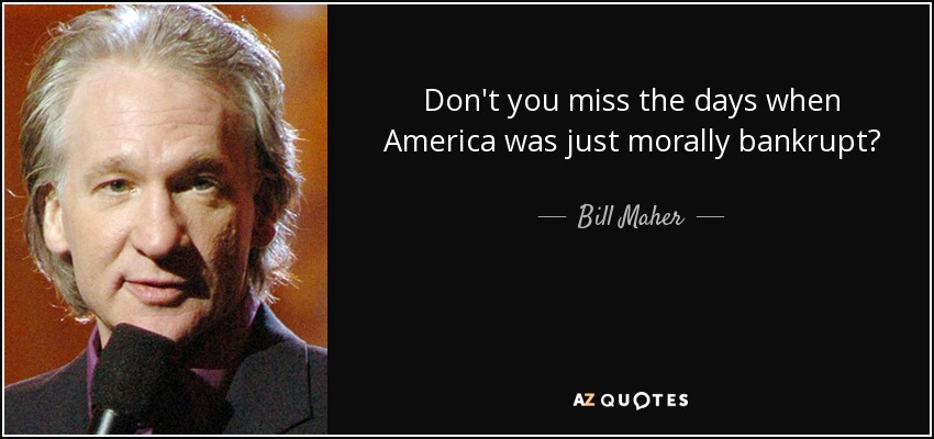 Don't you miss the days when America was just morally bankrupt? - Bill Maher