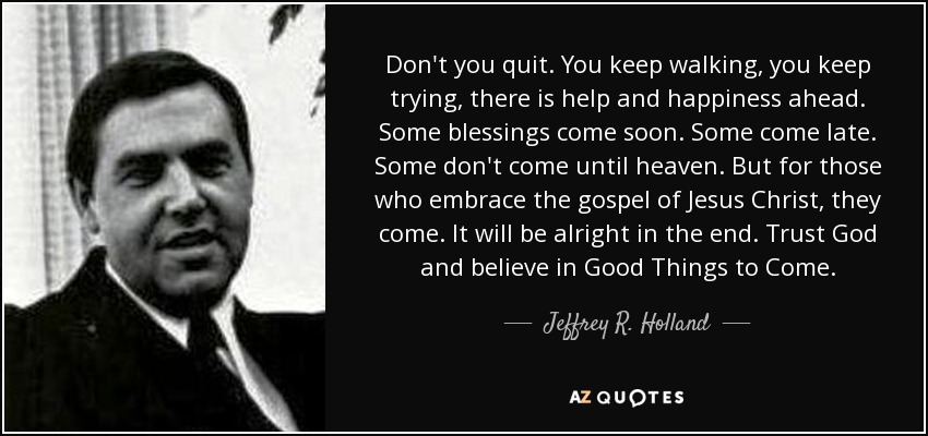 Don't you quit. You keep walking, you keep trying, there is help and happiness ahead. Some blessings come soon. Some come late. Some don't come until heaven. But for those who embrace the gospel of Jesus Christ, they come. It will be alright in the end. Trust God and believe in Good Things to Come. - Jeffrey R. Holland