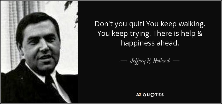 Don't you quit! You keep walking. You keep trying. There is help & happiness ahead. - Jeffrey R. Holland