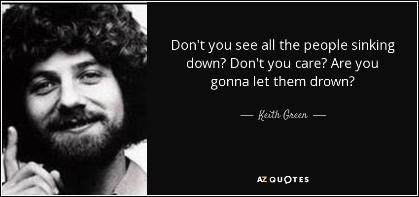 Don't you see all the people sinking down? Don't you care? Are you gonna let them drown? - Keith Green