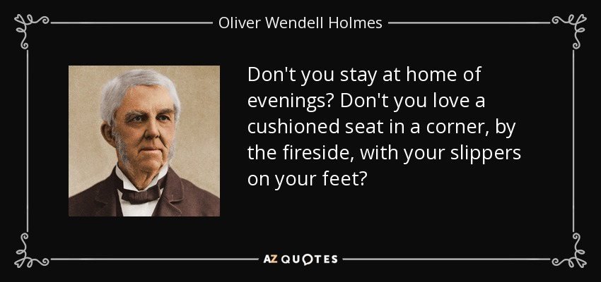 Don't you stay at home of evenings? Don't you love a cushioned seat in a corner, by the fireside, with your slippers on your feet? - Oliver Wendell Holmes Sr.
