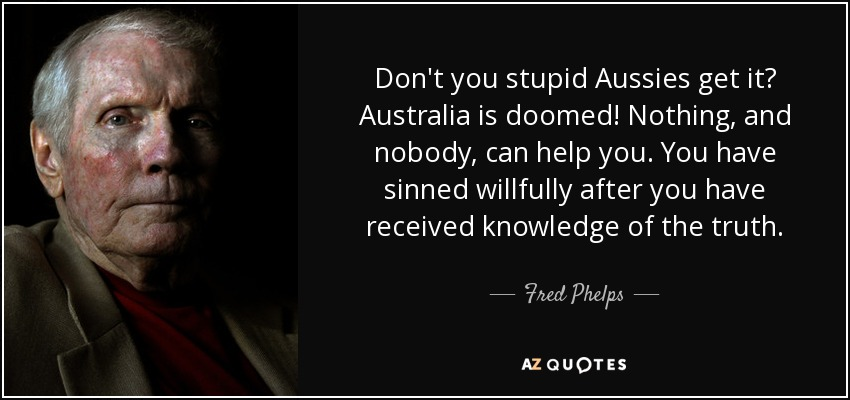 Don't you stupid Aussies get it? Australia is doomed! Nothing, and nobody, can help you. You have sinned willfully after you have received knowledge of the truth. - Fred Phelps