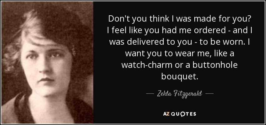 Don't you think I was made for you? I feel like you had me ordered - and I was delivered to you - to be worn. I want you to wear me, like a watch-charm or a buttonhole bouquet. - Zelda Fitzgerald
