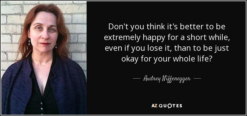 Don't you think it's better to be extremely happy for a short while, even if you lose it, than to be just okay for your whole life? - Audrey Niffenegger