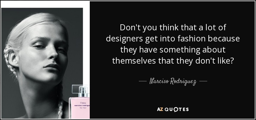 Don't you think that a lot of designers get into fashion because they have something about themselves that they don't like? - Narciso Rodriguez