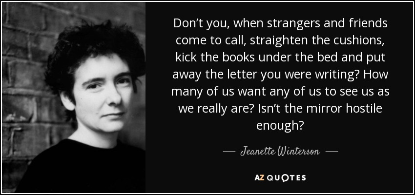 Don't you, when strangers and friends come to call, straighten the cushions, kick the books under the bed and put away the letter you were writing? How many of us want any of us to see us as we really are? Isn't the mirror hostile enough? - Jeanette Winterson