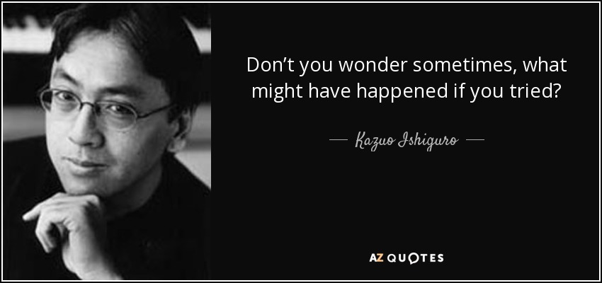 Don't you wonder sometimes, what might have happened if you tried? - Kazuo Ishiguro
