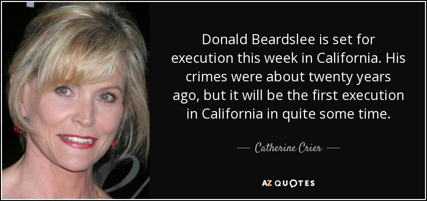 Donald Beardslee is set for execution this week in California. His crimes were about twenty years ago, but it will be the first execution in California in quite some time. - Catherine Crier