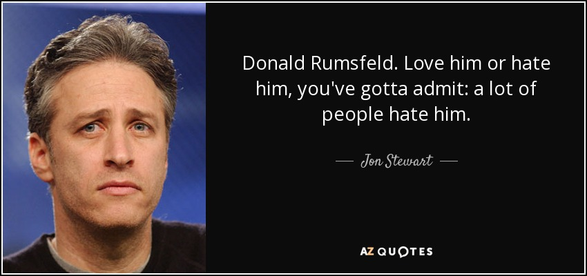 Donald Rumsfeld. Love him or hate him, you've gotta admit: a lot of people hate him. - Jon Stewart