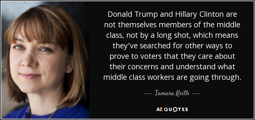 Donald Trump and Hillary Clinton are not themselves members of the middle class, not by a long shot, which means they've searched for other ways to prove to voters that they care about their concerns and understand what middle class workers are going through. - Tamara Keith