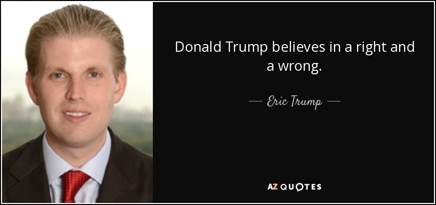 Donald Trump believes in a right and a wrong. - Eric Trump