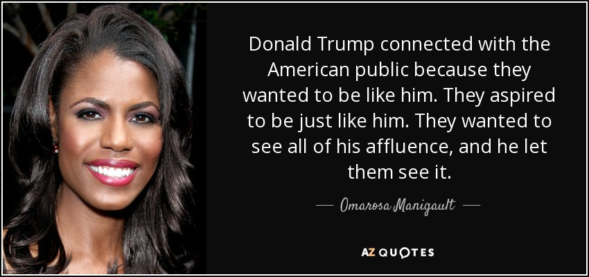 Donald Trump connected with the American public because they wanted to be like him. They aspired to be just like him. They wanted to see all of his affluence, and he let them see it. - Omarosa Manigault